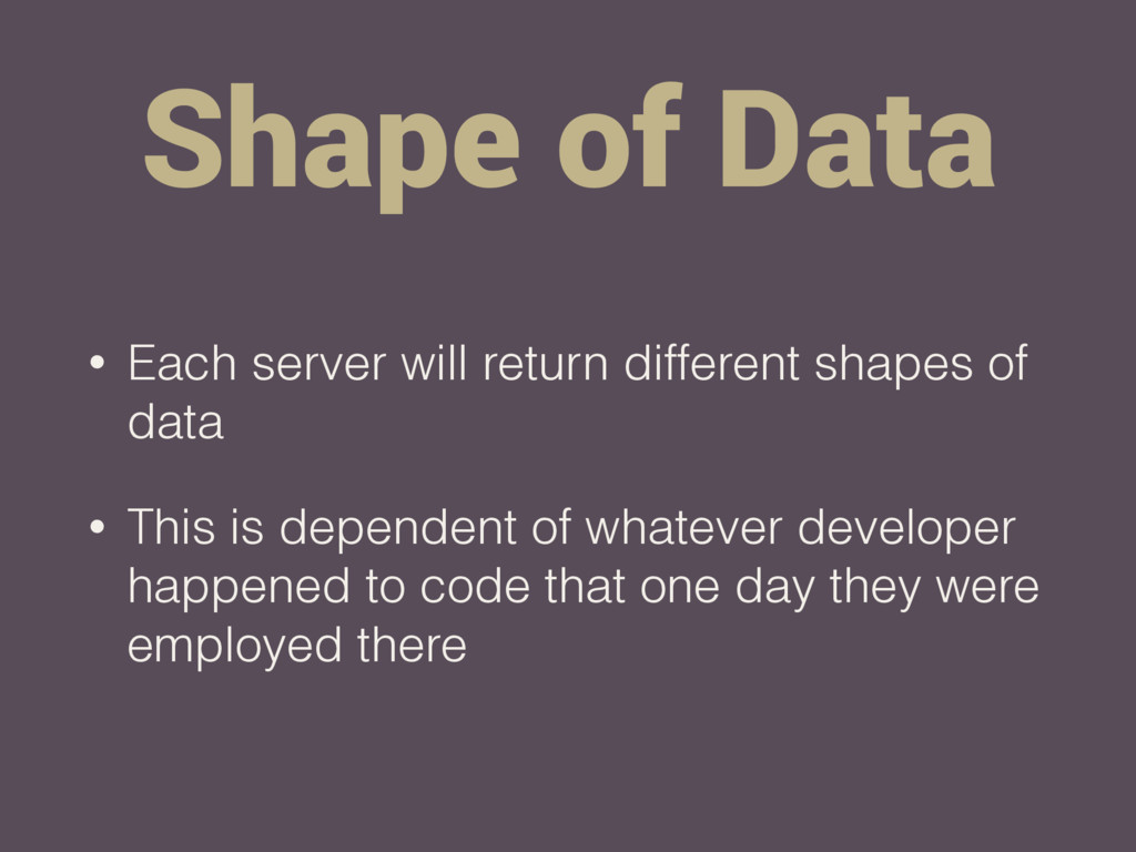 Shape of Data • Each server will return differe...