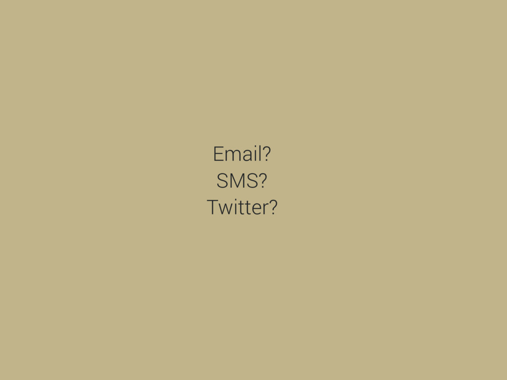 Email? SMS? Twitter?