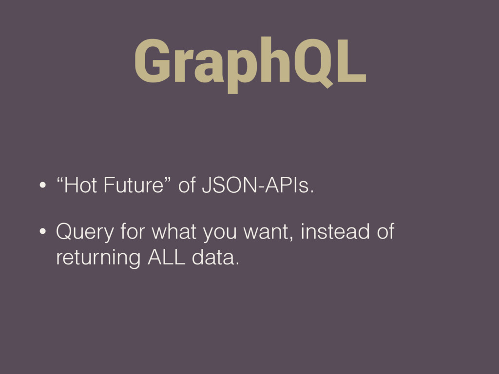 "GraphQL • ""Hot Future"" of JSON-APIs. • Query fo..."