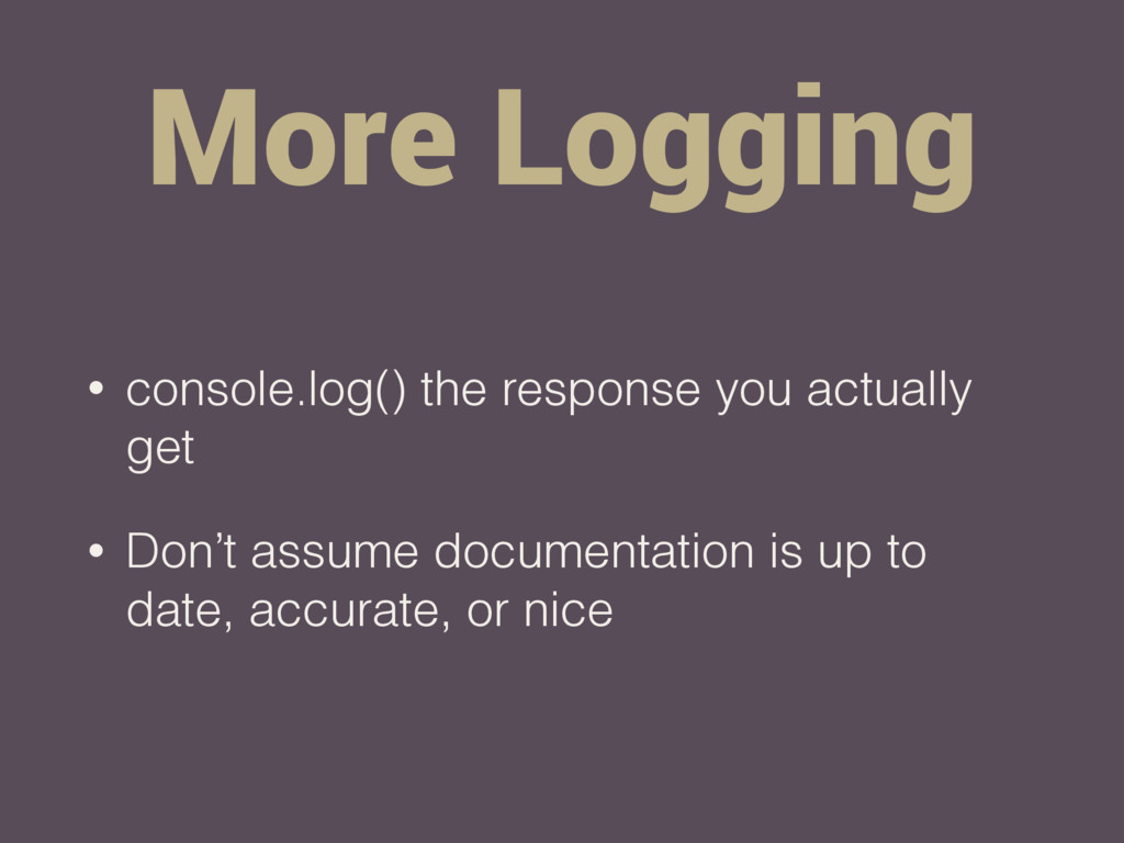 More Logging • console.log() the response you a...