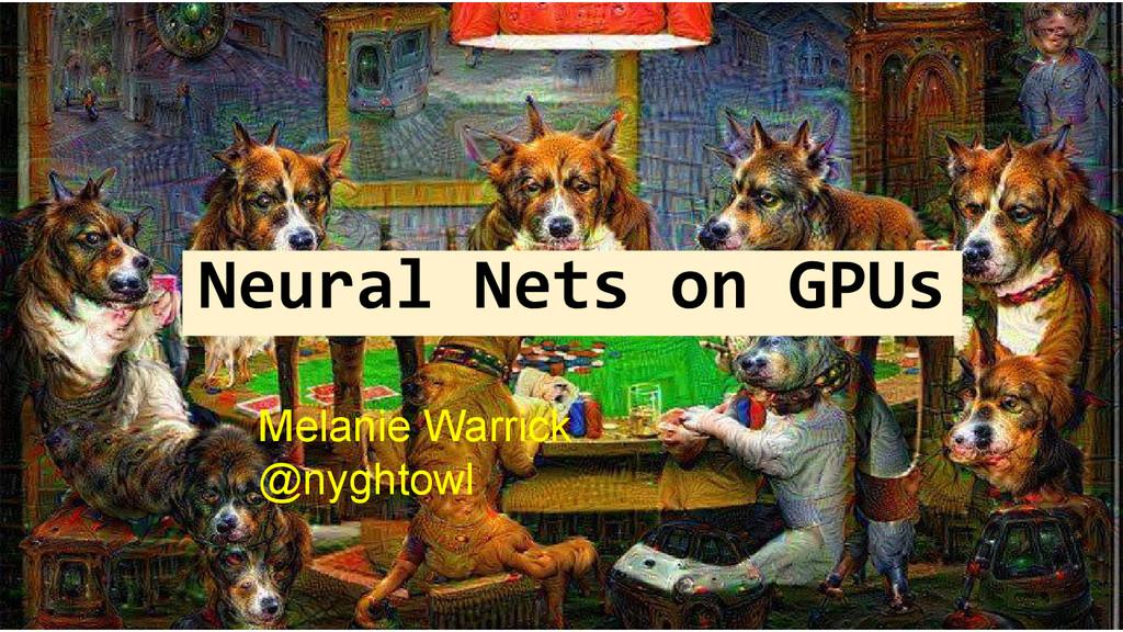 Neural Nets on GPUs Melanie Warrick @nyghtowl
