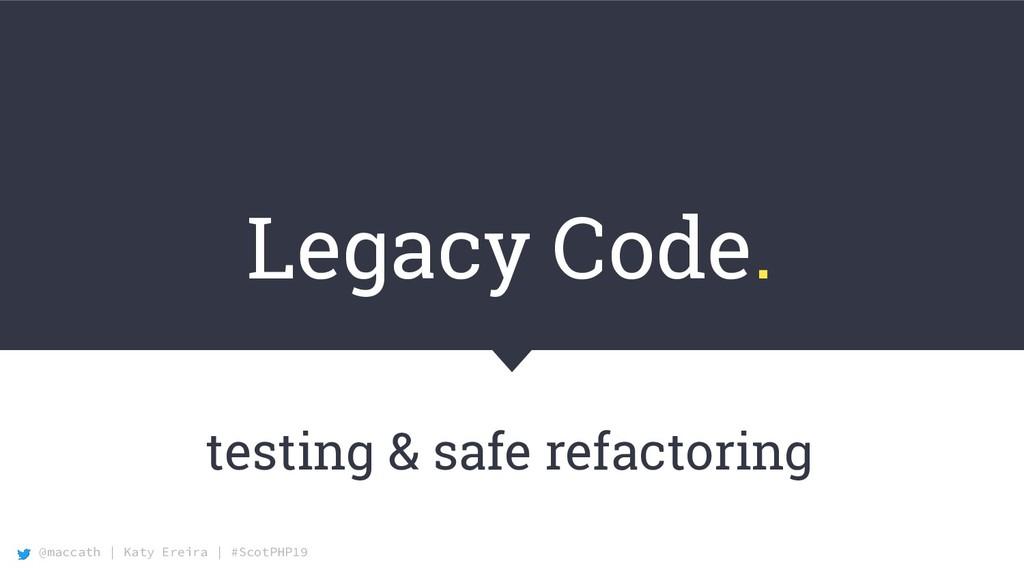 @maccath | Katy Ereira | #ScotPHP19 Legacy Code...