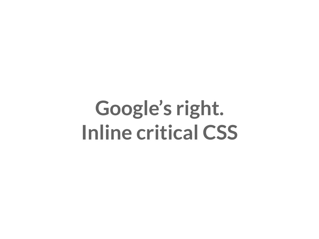 Google's right. Inline critical CSS