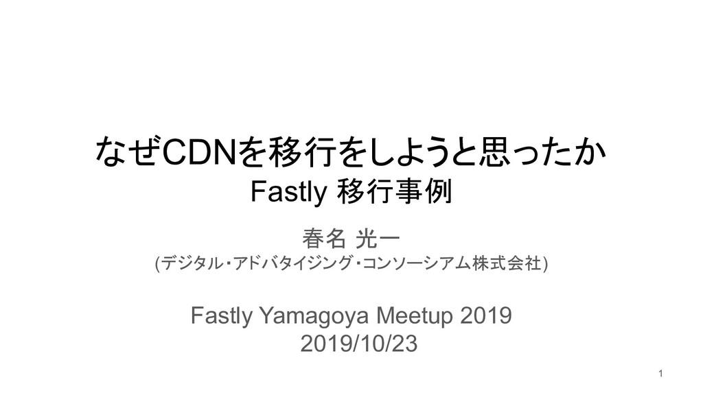 なぜCDNを移行をしようと思ったか Fastly 移行事例 春名 光一 (デジタル・アドバタイ...