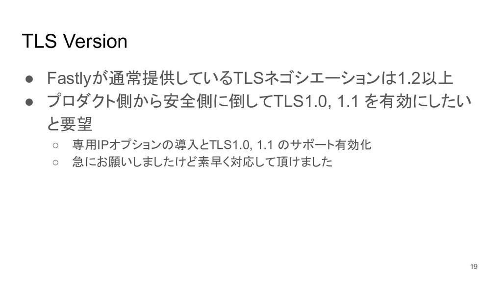 TLS Version ● Fastlyが通常提供しているTLSネゴシエーションは1.2以上 ...