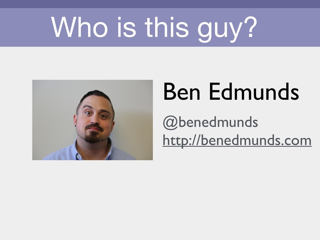 Who is this guy? Ben Edmunds @benedmunds http:/...