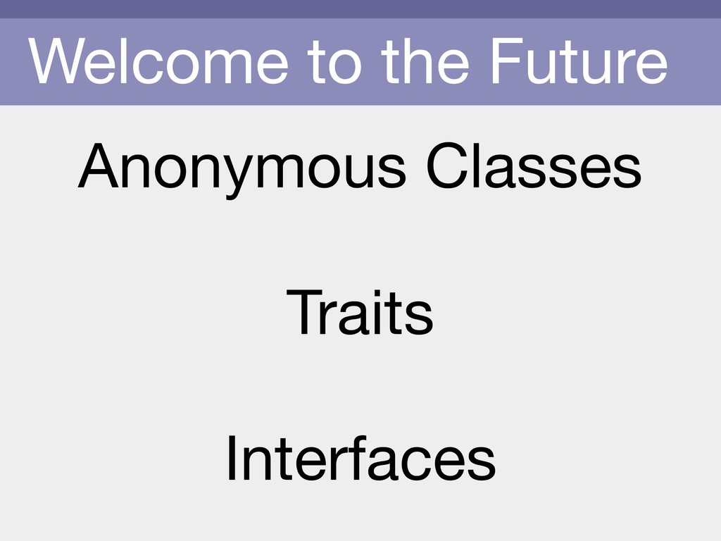 Welcome to the Future Anonymous Classes  Traits...