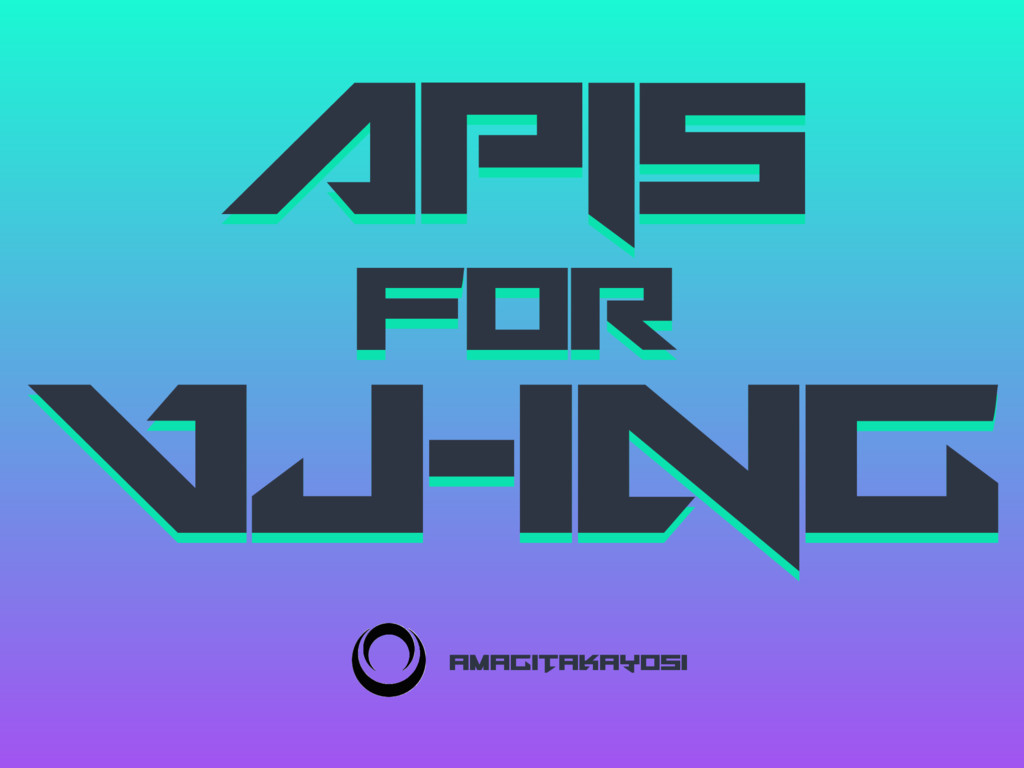 APIs for VJ-ing APIs for VJ-ing amagitaJayosi