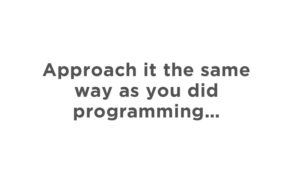 Approach it the same way as you did programming…
