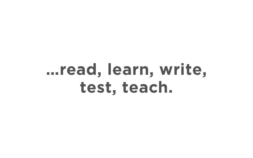 …read, learn, write, test, teach.