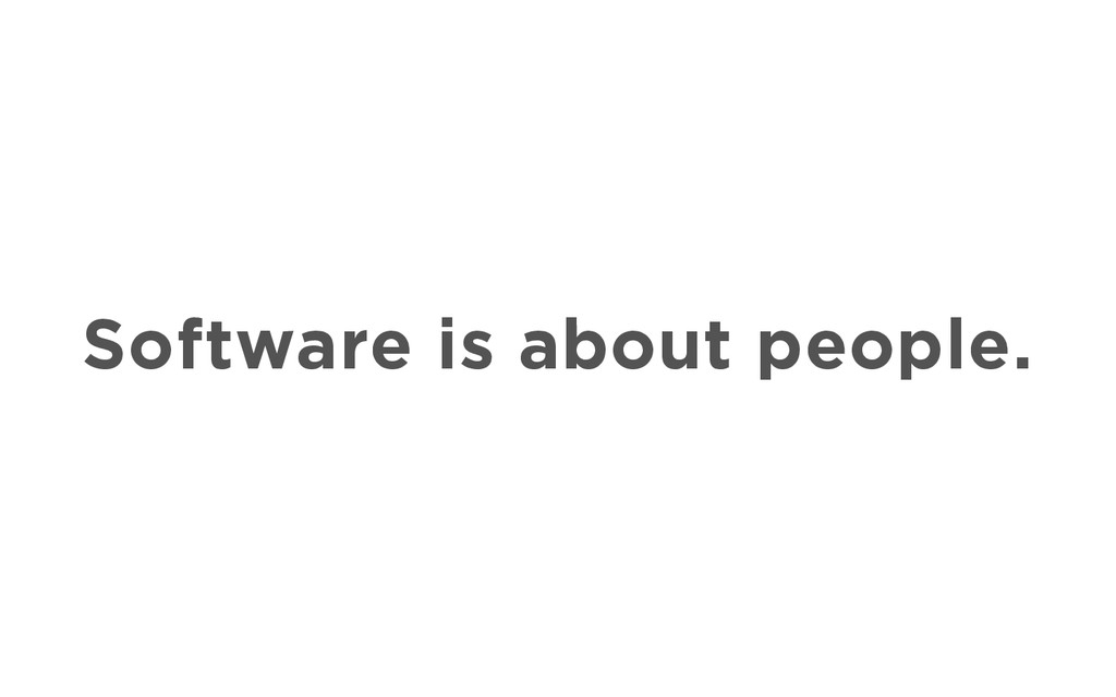 Software is about people.