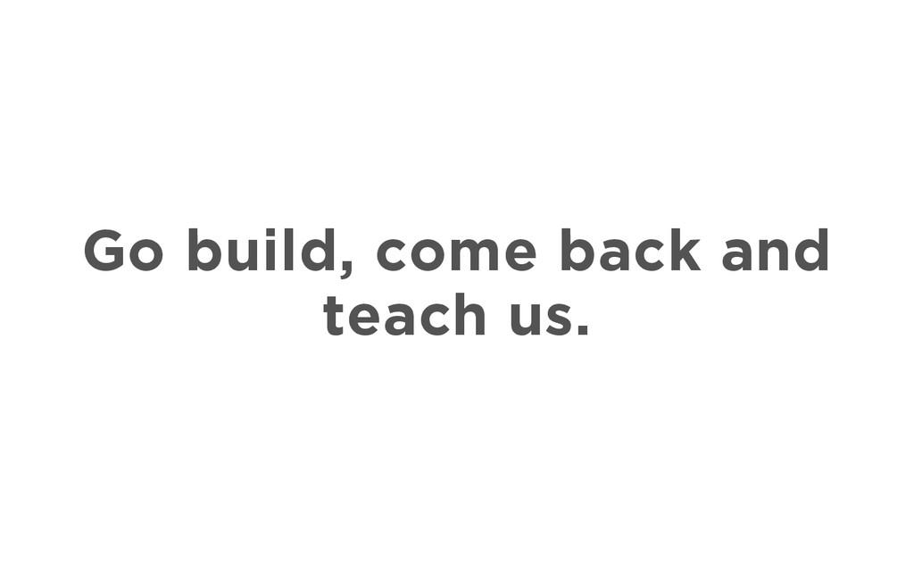 Go build, come back and teach us.