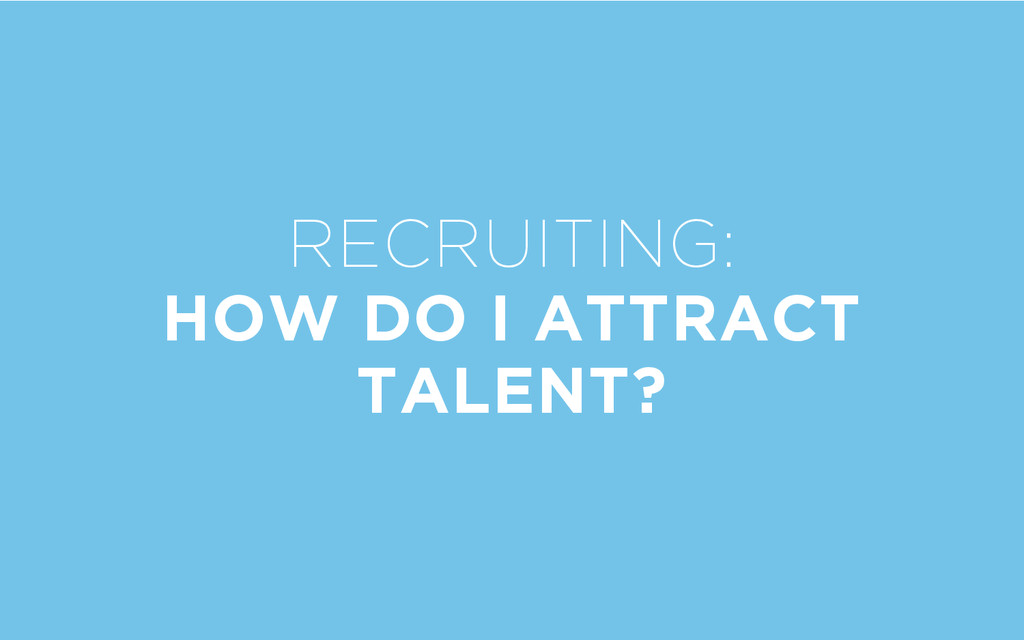 RECRUITING: HOW DO I ATTRACT TALENT?
