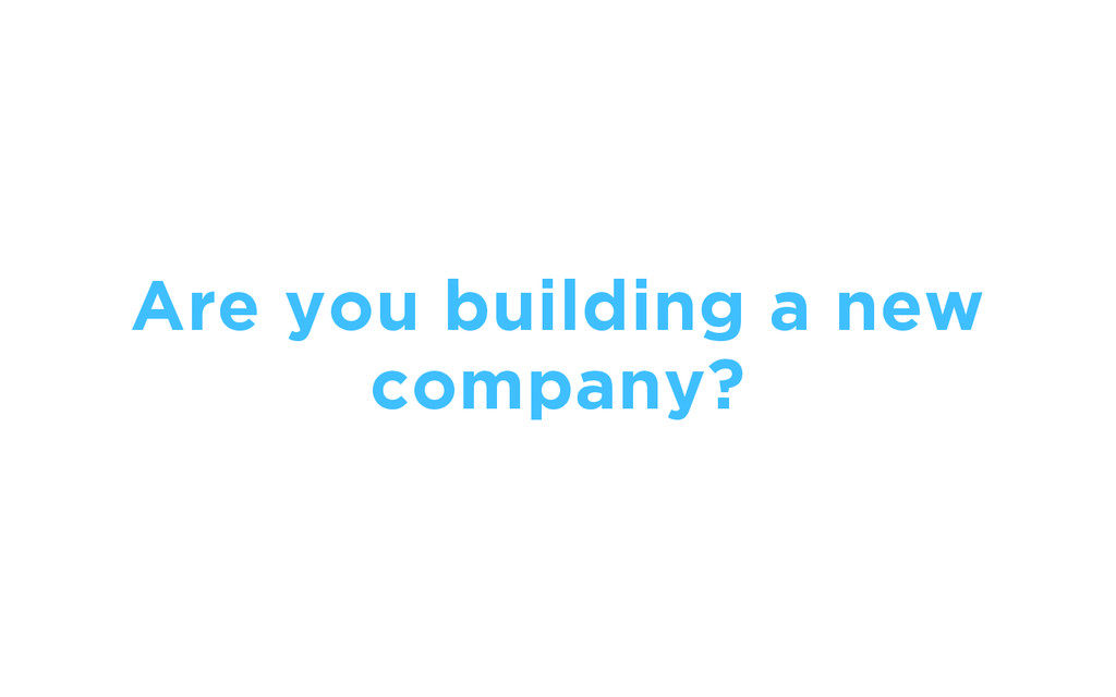 Are you building a new company?