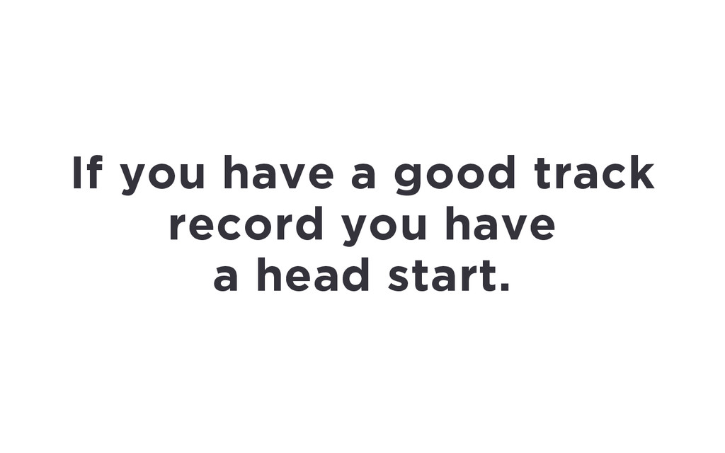 If you have a good track record you have a head...
