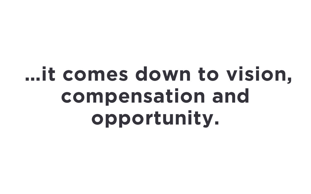 …it comes down to vision, compensation and oppo...