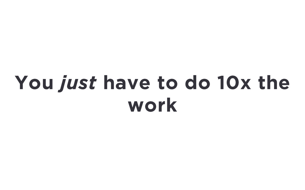 You just have to do 10x the work