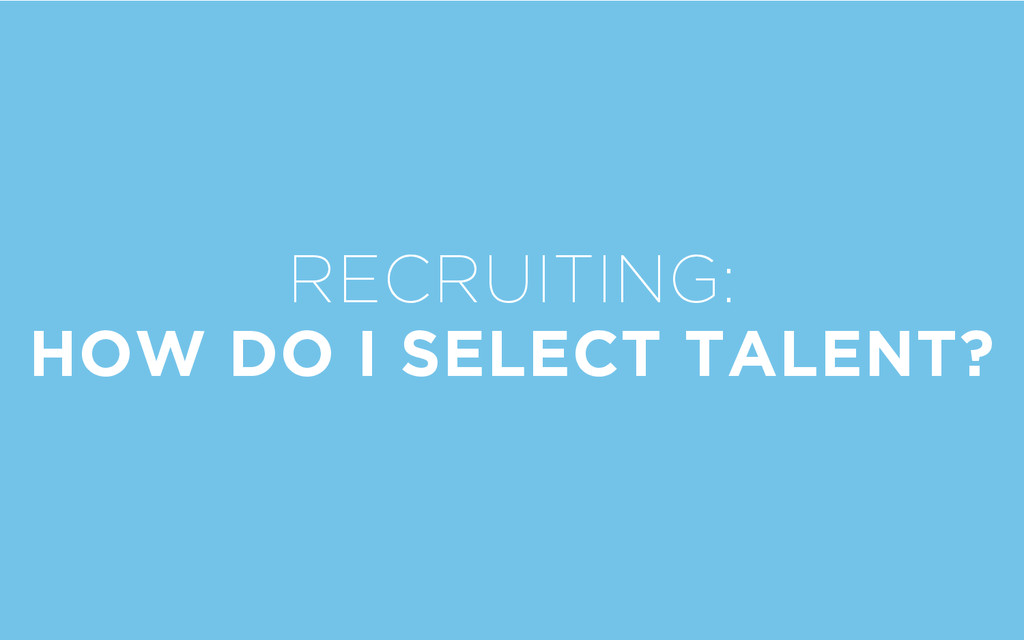 RECRUITING: HOW DO I SELECT TALENT?