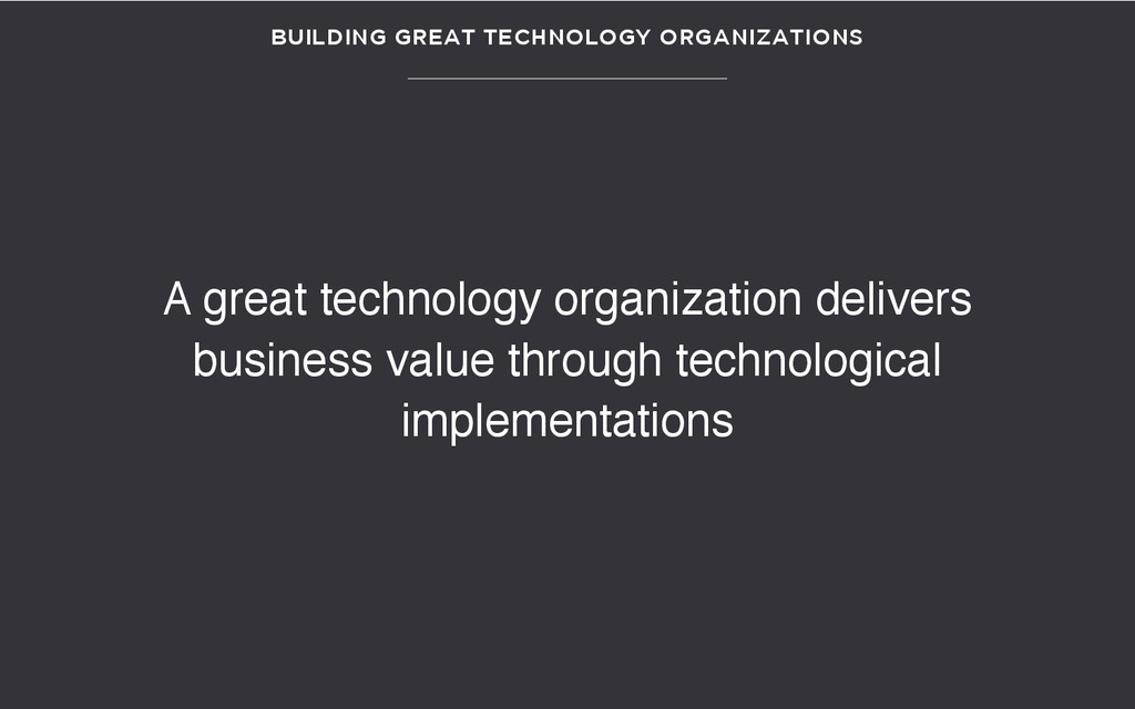 BUILDING GREAT TECHNOLOGY ORGANIZATIONS A great...
