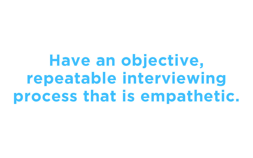 Have an objective, repeatable interviewing proc...