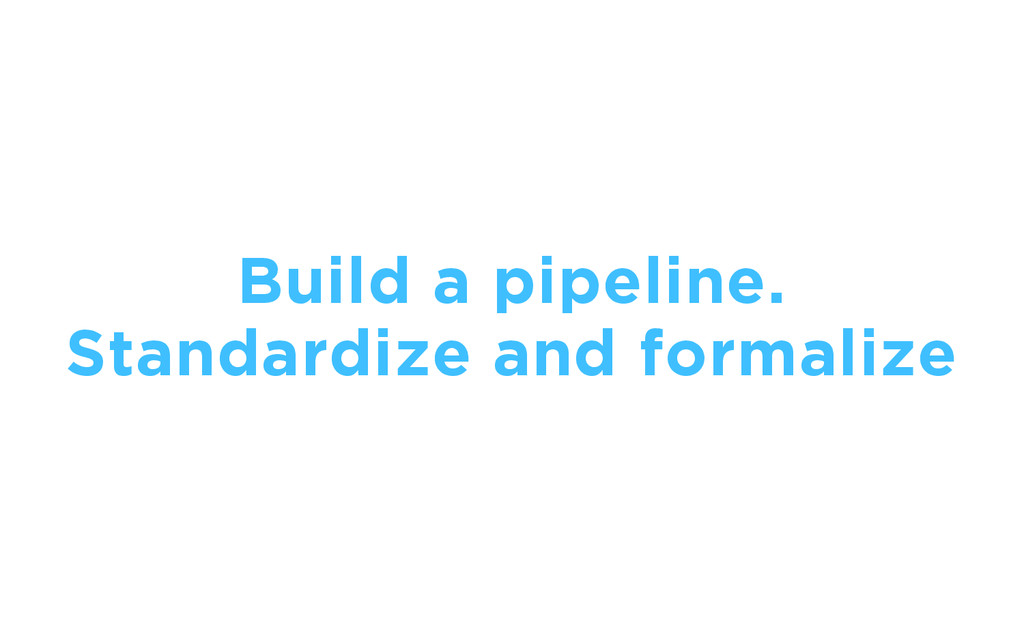 Build a pipeline. Standardize and formalize