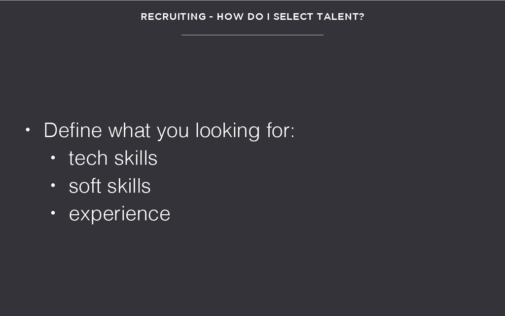 RECRUITING - HOW DO I SELECT TALENT? • Define w...