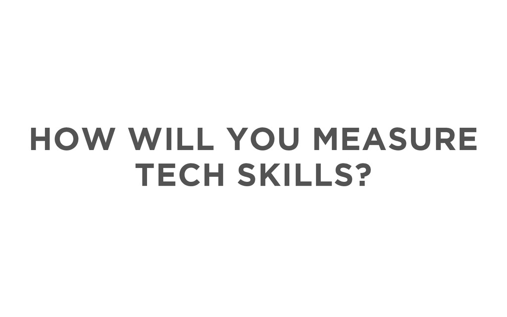 HOW WILL YOU MEASURE TECH SKILLS?