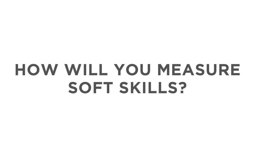 HOW WILL YOU MEASURE SOFT SKILLS?