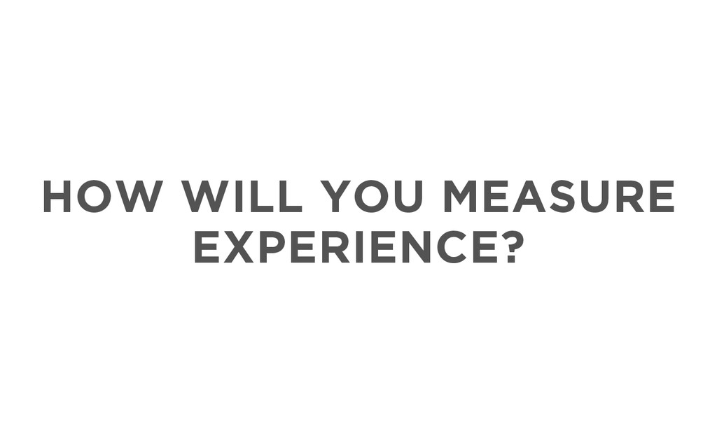 HOW WILL YOU MEASURE EXPERIENCE?