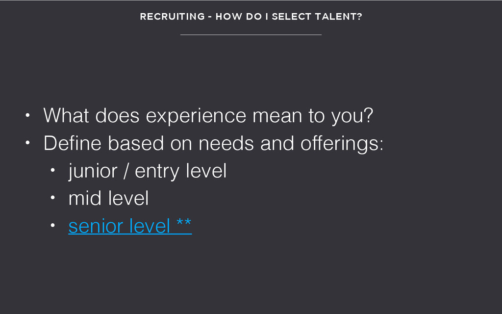 RECRUITING - HOW DO I SELECT TALENT? • What doe...