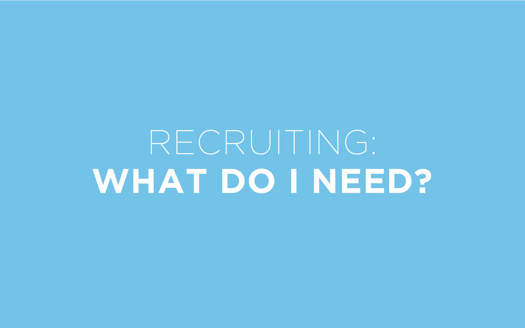 RECRUITING: WHAT DO I NEED?