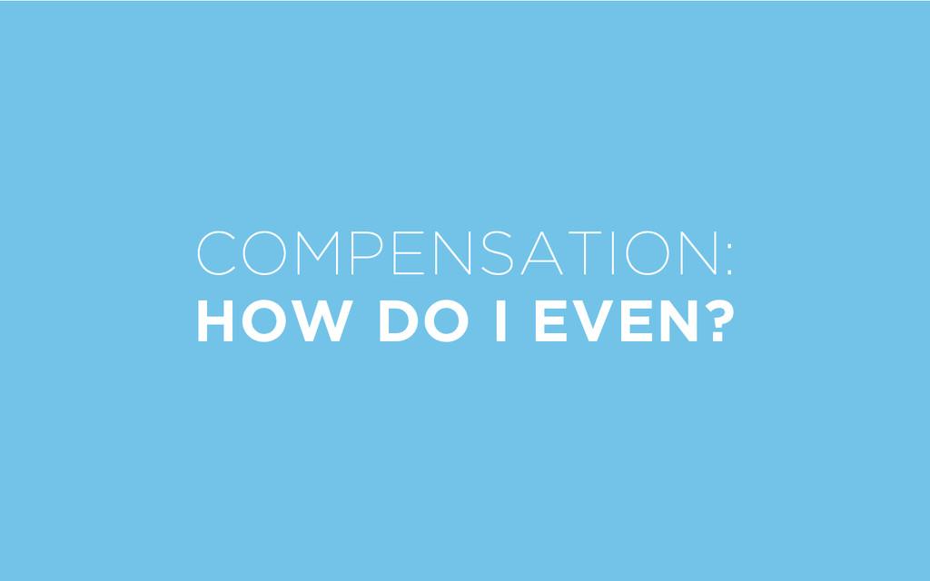 COMPENSATION: HOW DO I EVEN?