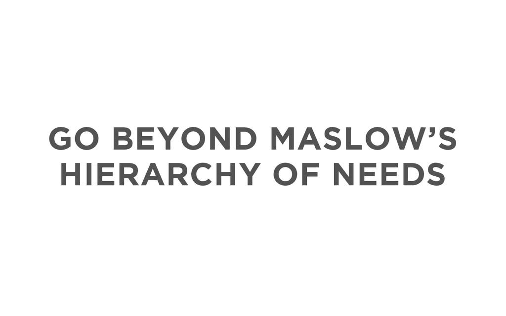GO BEYOND MASLOW'S HIERARCHY OF NEEDS