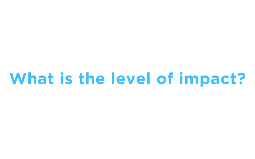 What is the level of impact?