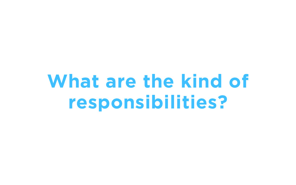 What are the kind of responsibilities?