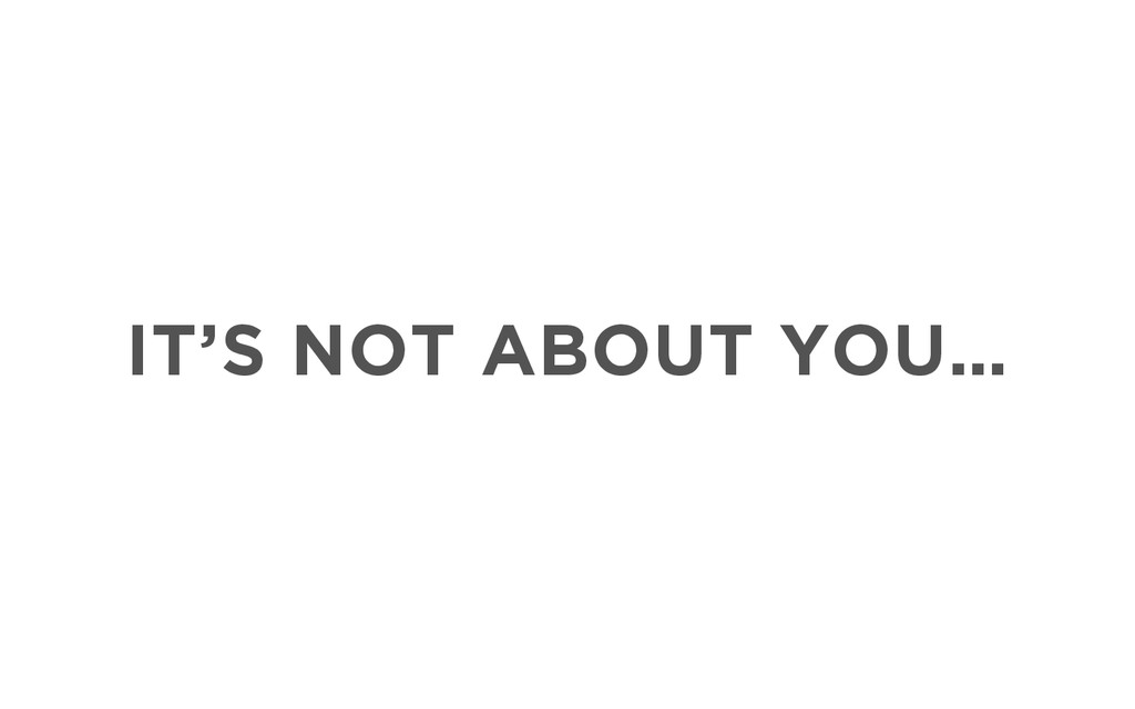 IT'S NOT ABOUT YOU…