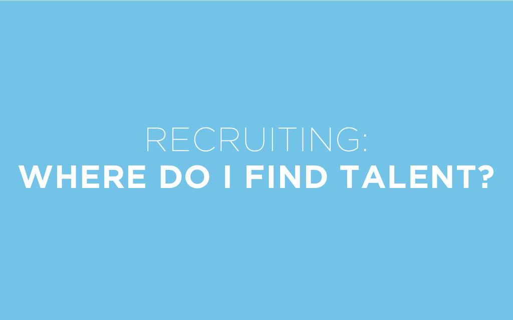 RECRUITING: WHERE DO I FIND TALENT?