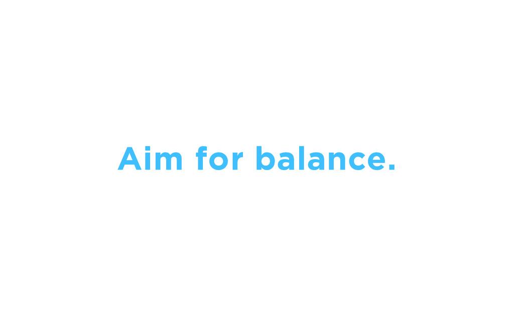 Aim for balance.
