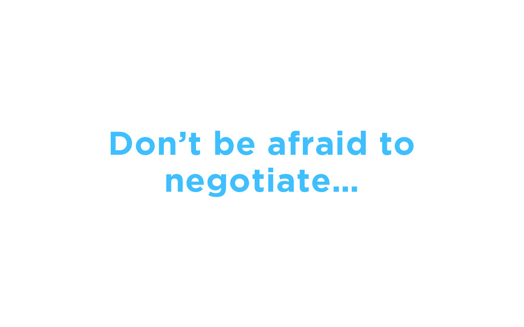 Don't be afraid to negotiate…