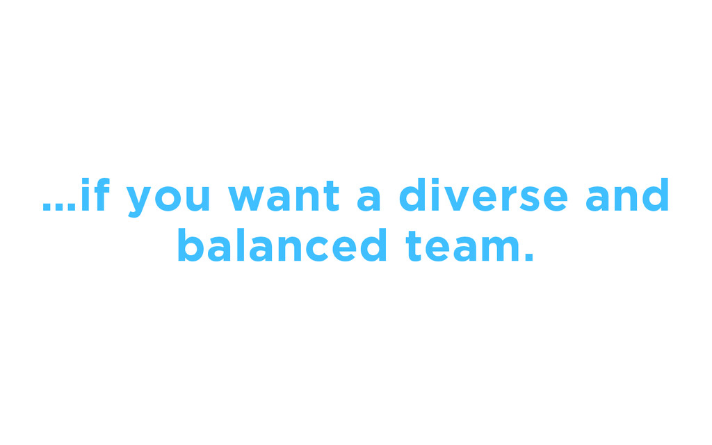 …if you want a diverse and balanced team.