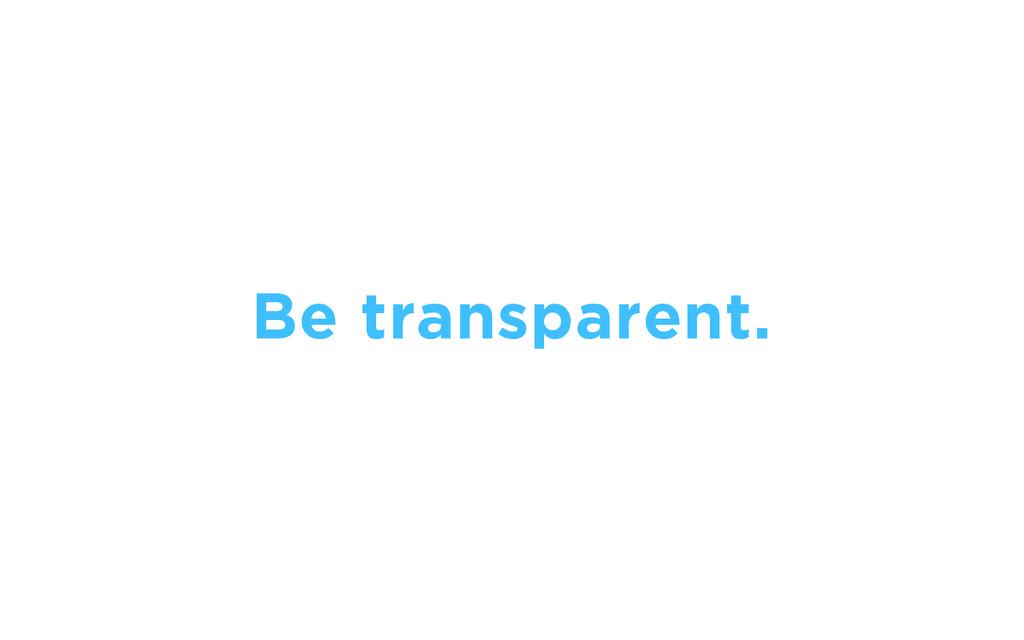 Be transparent.