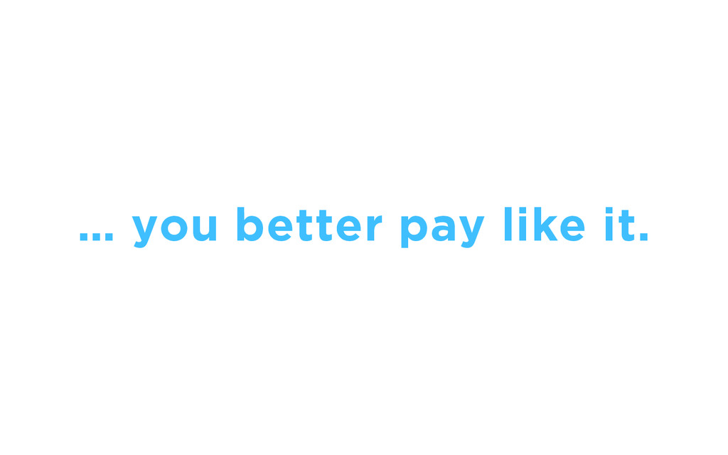 … you better pay like it.