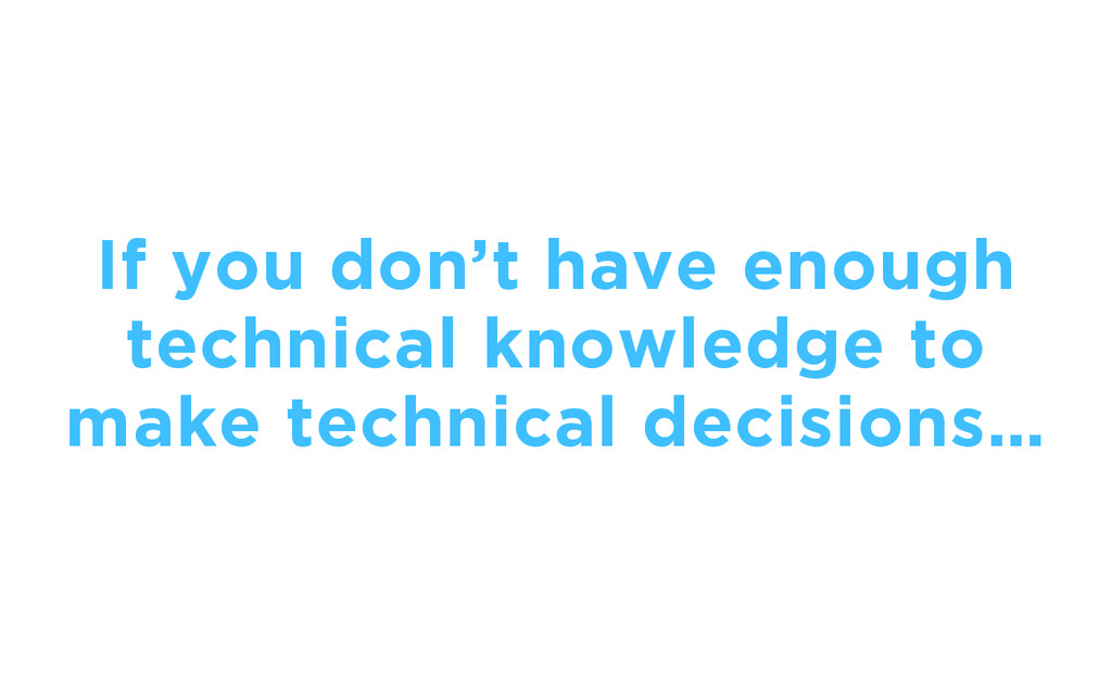 If you don't have enough technical knowledge to...