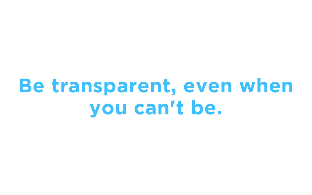 Be transparent, even when you can't be.