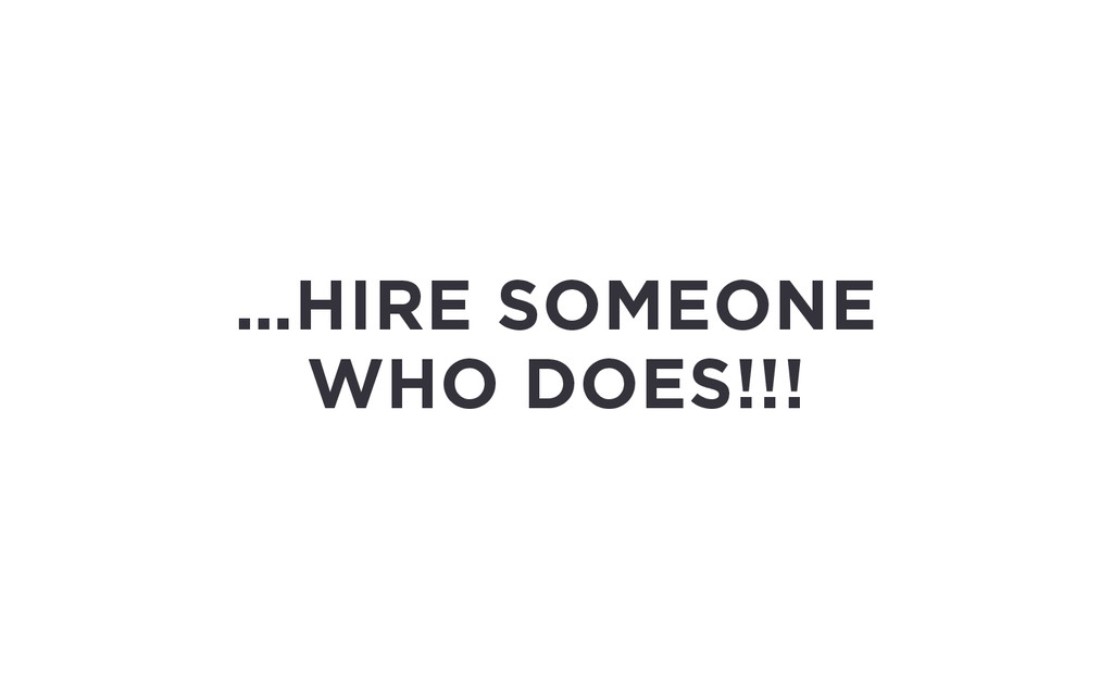 …HIRE SOMEONE WHO DOES!!!