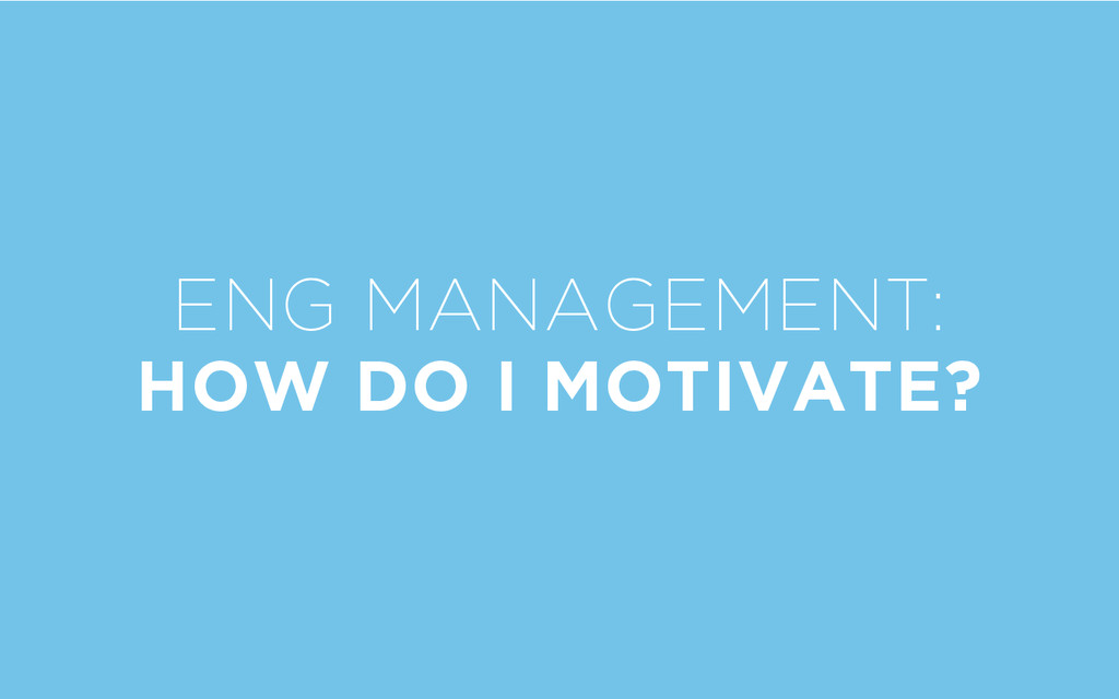 ENG MANAGEMENT: HOW DO I MOTIVATE?