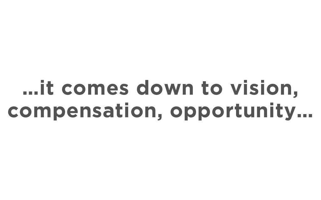 …it comes down to vision, compensation, opportu...