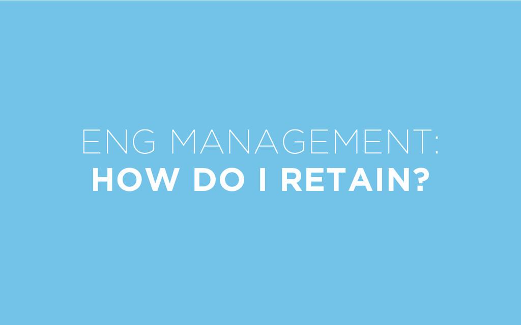 ENG MANAGEMENT: HOW DO I RETAIN?