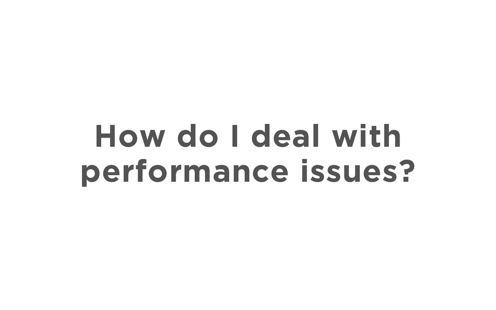How do I deal with performance issues?