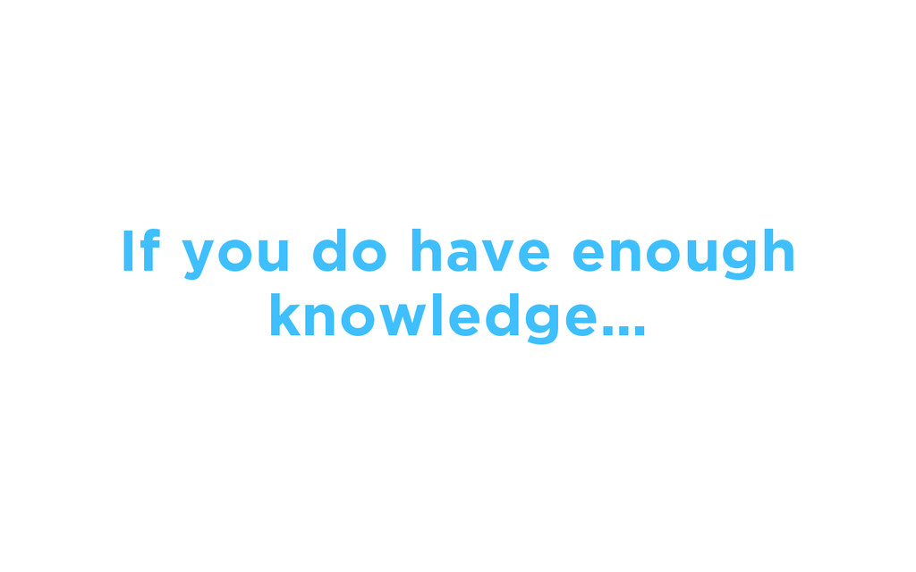 If you do have enough knowledge…